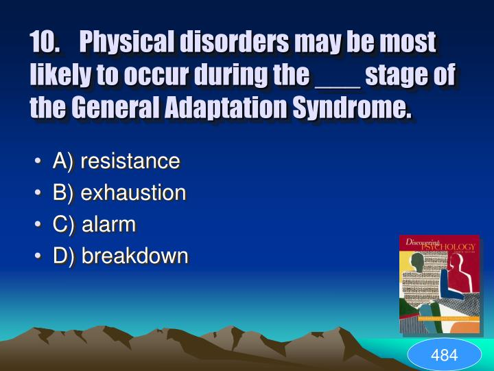 10.Physical disorders may be most likely to occur during the ___ stage of the General Adaptation Syndrome.