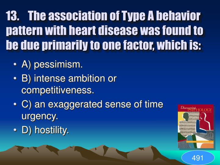 13.The association of Type A behavior pattern with heart disease was found to be due primarily to one factor, which is: