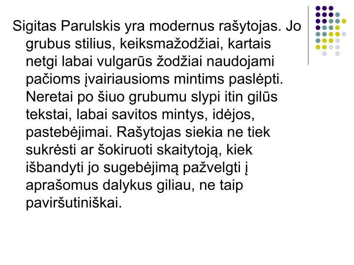 Sigitas Parulskis yra modernus rašytojas. Jo  grubus stilius, keiksmažodžiai, kartais netgi labai...