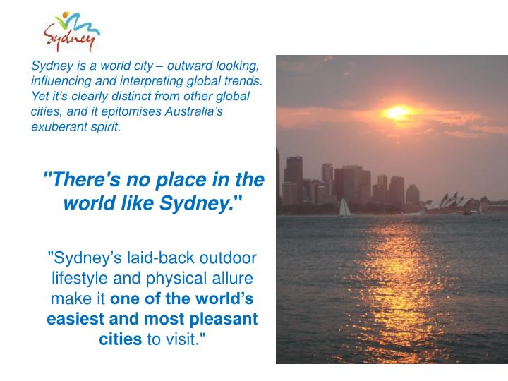 Sydney is a world city – outward looking, influencing and interpreting global trends. Yet it's clearly distinct from other global cities, and it epitomises Australia's exuberant spirit.