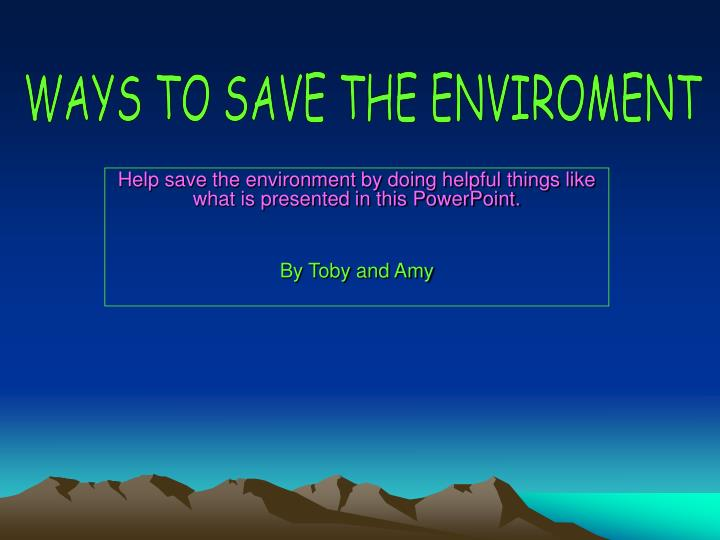 WAYS TO SAVE THE ENVIROMENT