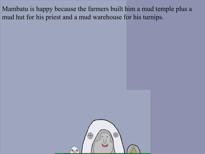 Mambatu is happy because the farmers built him a mud temple plus a mud hut for his priest and a mud warehouse for his turnips.