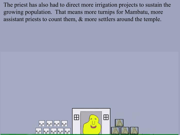 The priest has also had to direct more irrigation projects to sustain the growing population.  That means more turnips for Mambatu, more assistant priests to count them, & more settlers around the temple.