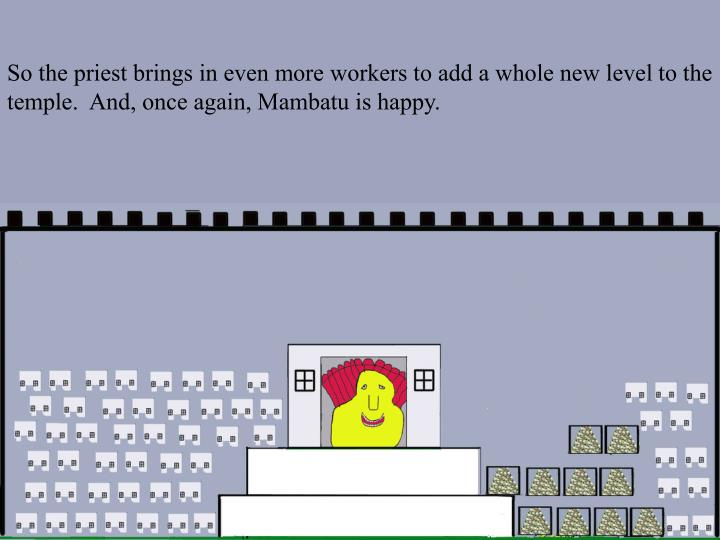 So the priest brings in even more workers to add a whole new level to the temple.  And, once again, Mambatu is happy.