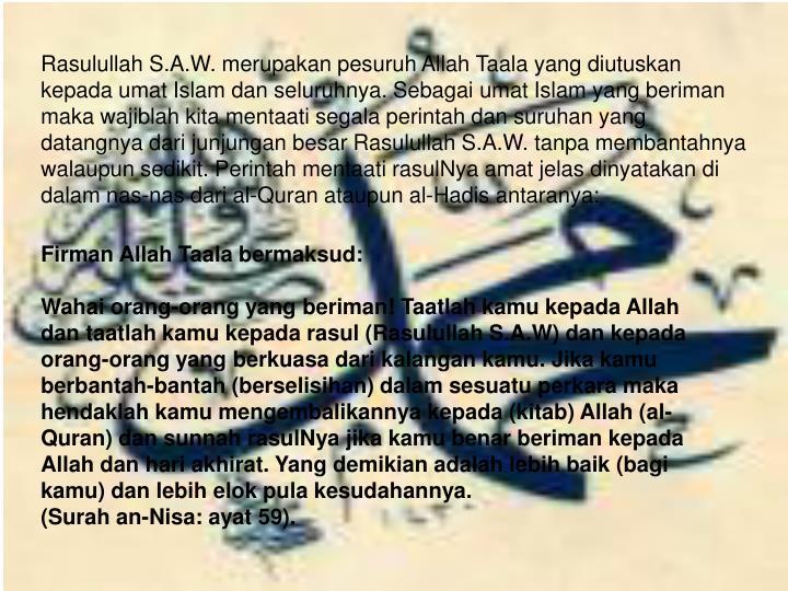 Rasulullah S.A.W. merupakan pesuruh Allah Taala yang diutuskan kepada umat Islam dan seluruhnya. Sebagai umat Islam yang beriman maka wajiblah kita mentaati segala perintah dan suruhan yang datangnya dari junjungan besar Rasulullah S.A.W. tanpa membantahnya walaupun sedikit. Perintah mentaati rasulNya amat jelas dinyatakan di dalam nas-nas dari al-Quran ataupun al-Hadis antaranya: