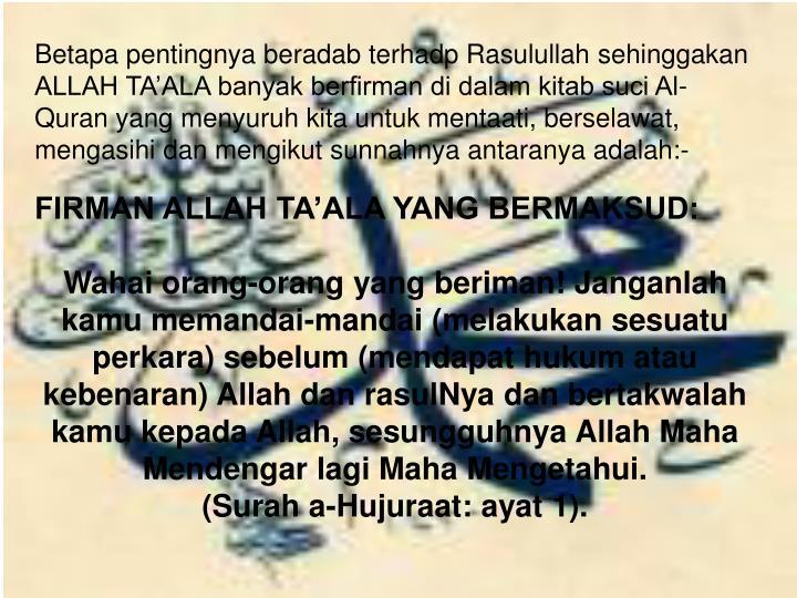 Betapa pentingnya beradab terhadp Rasulullah sehinggakan ALLAH TA'ALA banyak berfirman di dalam kitab suci Al-Quran yang menyuruh kita untuk mentaati, berselawat, mengasihi dan mengikut sunnahnya antaranya adalah:-
