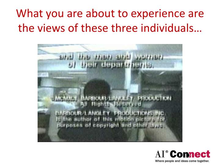 What you are about to experience are the views of these three individuals