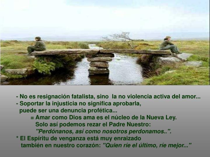 - No es resignación fatalista, sino  la no violencia activa del amor...