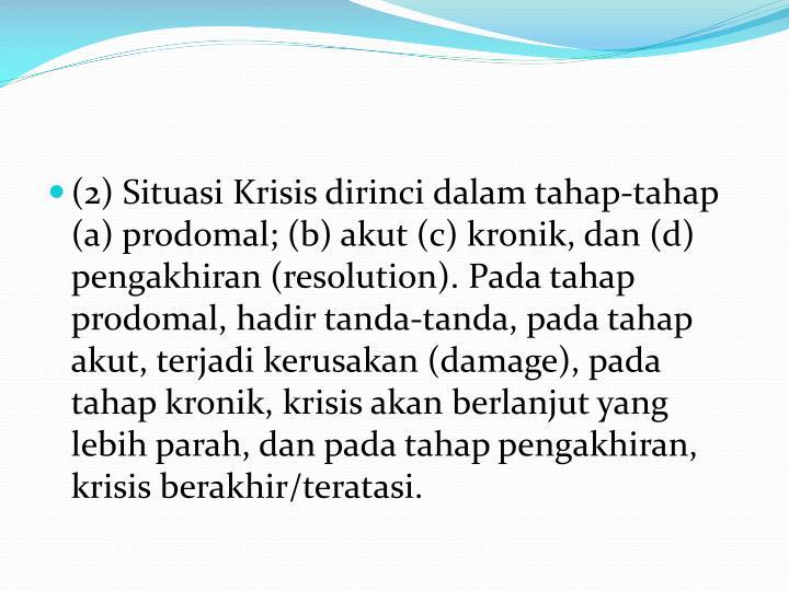 (2) Situasi Krisis dirinci dalam tahap-tahap (a) prodomal; (b) akut (c) kronik, dan (d) pengakhiran (resolution). Pada tahap prodomal, hadir tanda-tanda, pada tahap akut, terjadi kerusakan (damage), pada tahap kronik, krisis akan berlanjut yang lebih parah, dan pada tahap pengakhiran, krisis berakhir/teratasi.
