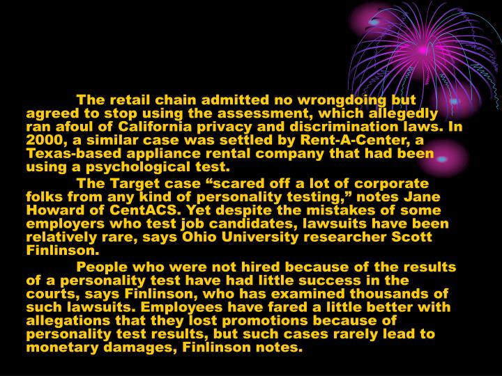 The retail chain admitted no wrongdoing but agreed to stop using the assessment, which allegedly ran afoul of California privacy and discrimination laws. In 2000, a similar case was settled by Rent-A-Center, a Texas-based appliance rental company that had been using a psychological test.