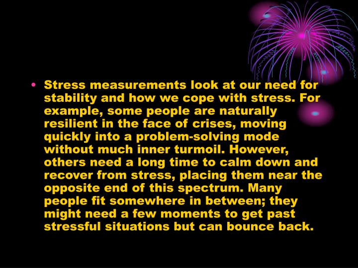 Stress measurements look at our need for stability and how we cope with stress. For example, some people are naturally resilient in the face of crises, moving quickly into a problem-solving mode without much inner turmoil. However, others need a long time to calm down and recover from stress, placing them near the opposite end of this spectrum. Many people fit somewhere in between; they might need a few moments to get past stressful situations but can bounce back.
