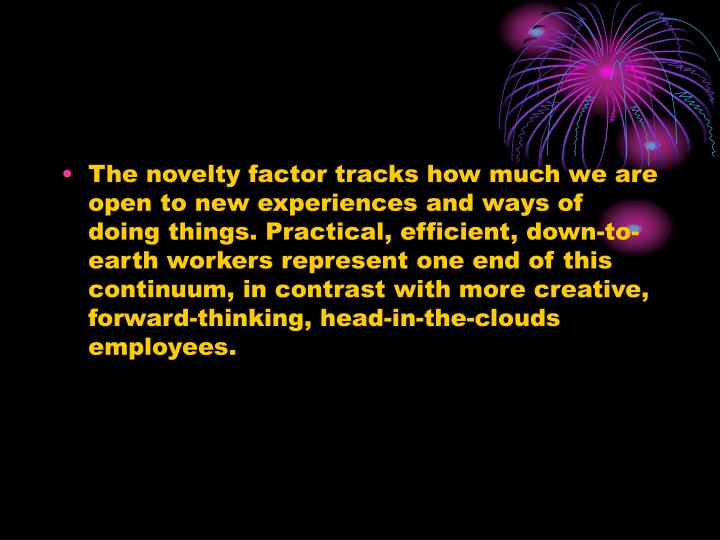 The novelty factor tracks how much we are open to new experiences and ways of doing things. Practical, efficient, down-to-earth workers represent one end of this continuum, in contrast with more creative, forward-thinking, head-in-the-clouds employees.