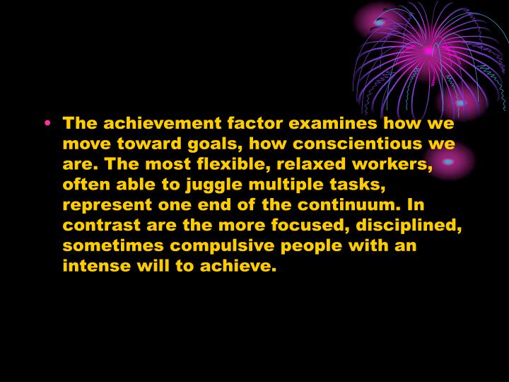The achievement factor examines how we move toward goals, how conscientious we are. The most flexible, relaxed workers, often able to juggle multiple tasks, represent one end of the continuum. In contrast are the more focused, disciplined, sometimes compulsive people with an intense will to achieve.