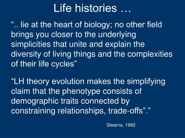""""""".. lie at the heart of biology; no other field brings you closer to the underlying simplicities that unite and explain the diversity of living things and the complexities of their life cycles"""""""