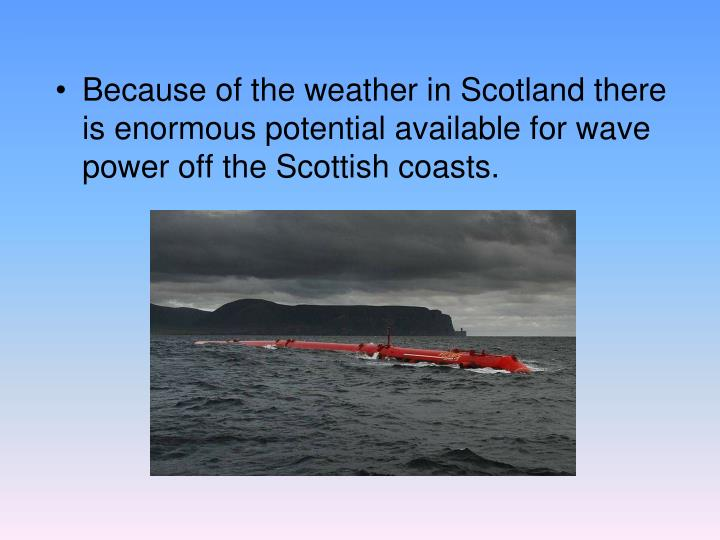 Because of the weather in Scotland there is enormous potential available for wave power off the Scottish coasts.