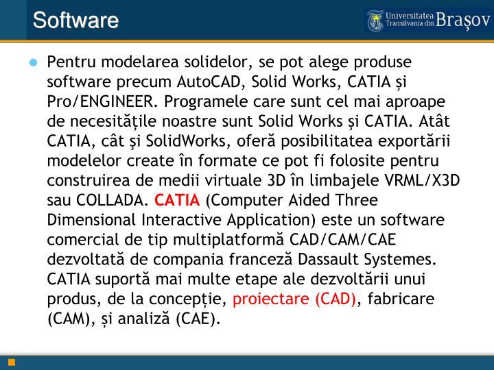 Pentru modelarea solidelor, se pot alege produse software precum AutoCAD, Solid Works, CATIA şi Pro/ENGINEER. Programele care sunt cel mai aproape de necesitățile noastre sunt Solid Works şi CATIA. Atât CATIA, cât şi SolidWorks, oferă posibilitatea exportării modelelor create în formate ce pot fi folosite pentru construirea de medii virtuale 3D în limbajele VRML/X3D sau COLLADA.