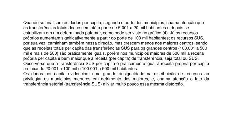 Quando se analisam os dados per capita, segundo o porte dos municípios, chama atenção que as transferências totais decrescem até o porte de 5.001 a 20 mil habitantes e depois se estabilizam em um determinado patamar, como pode ser visto no gráfico (4). Já os recursos próprios aumentam significativamente a partir do porte de 100 mil habitantes; os recursos SUS, por sua vez, caminham também nessa direção, mas crescem menos nos maiores centros, sendo que as receitas totais per capita das transferências SUS para os grandes centros (100.001 a 500 mil e mais de 500) são praticamente iguais, porém nos municípios maiores de 500 mil a receita própria per capita é bem maior que a receita (per capita) de transferência, seja total ou SUS.