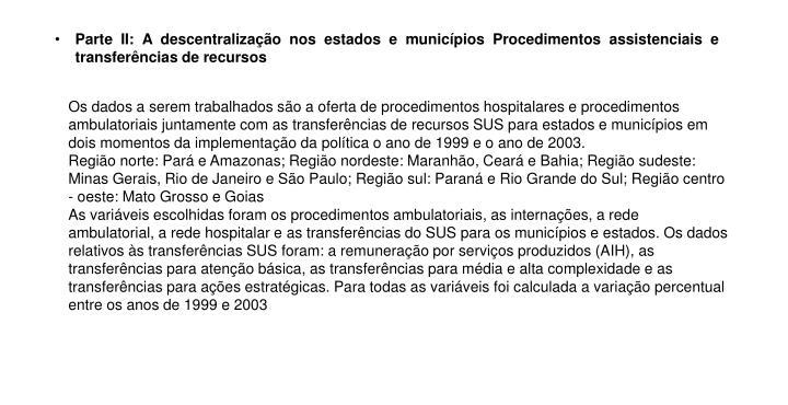 Os dados a serem trabalhados são a oferta de procedimentos hospitalares e procedimentos ambulatoriais juntamente com as transferências de recursos SUS para estados e municípios em dois momentos da implementação da política o ano de 1999 e o ano de 2003.