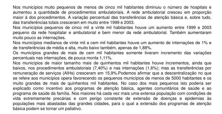 Nos municípios muito pequenos de menos de cinco mil habitantes diminuiu o número de hospitais e aumentou a quantidade de procedimentos ambulatoriais. A rede ambulatorial cresceu em proporção maior à dos procedimentos. A variação percentual das transferências de atenção básica e, sobre tudo, das transferências totais cresceram em muito entre 1999 e 2003.