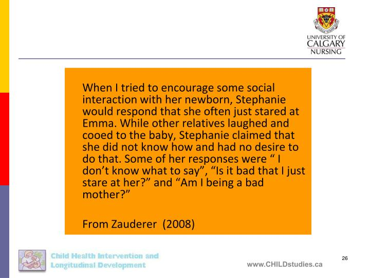 """When I tried to encourage some social interaction with her newborn, Stephanie would respond that she often just stared at Emma. While other relatives laughed and cooed to the baby, Stephanie claimed that she did not know how and had no desire to do that. Some of her responses were """" I don't know what to say"""", """"Is it bad that I just stare at her?"""" and """"Am I being a bad mother?"""""""