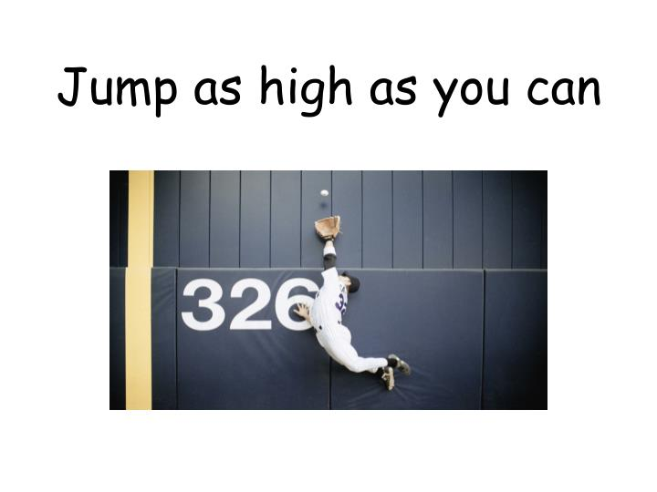 Jump as high as you can