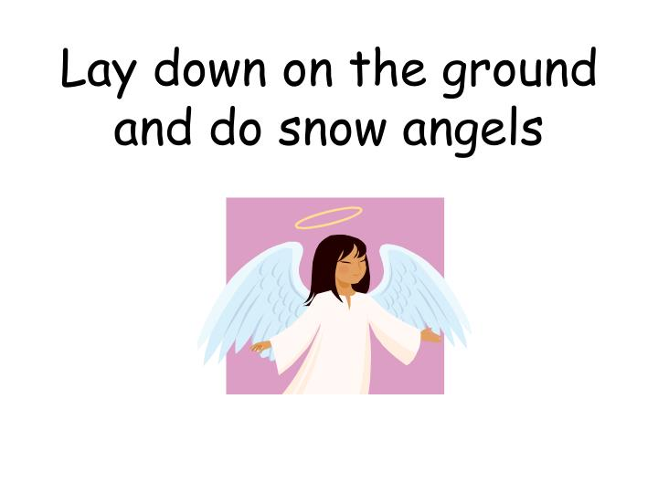 Lay down on the ground and do snow angels