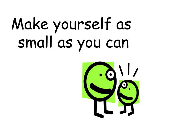 Make yourself as small as you can