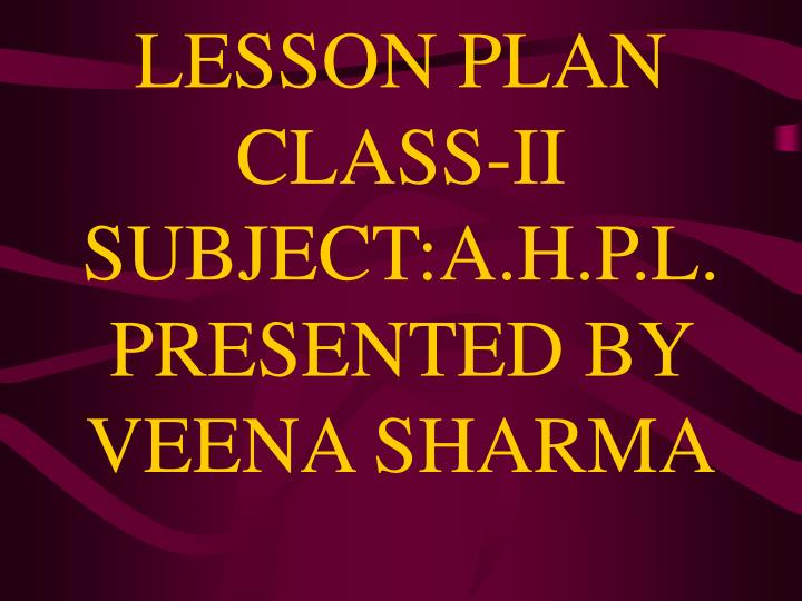 lesson plan class ii subject a h p l presented by veena sharma n.
