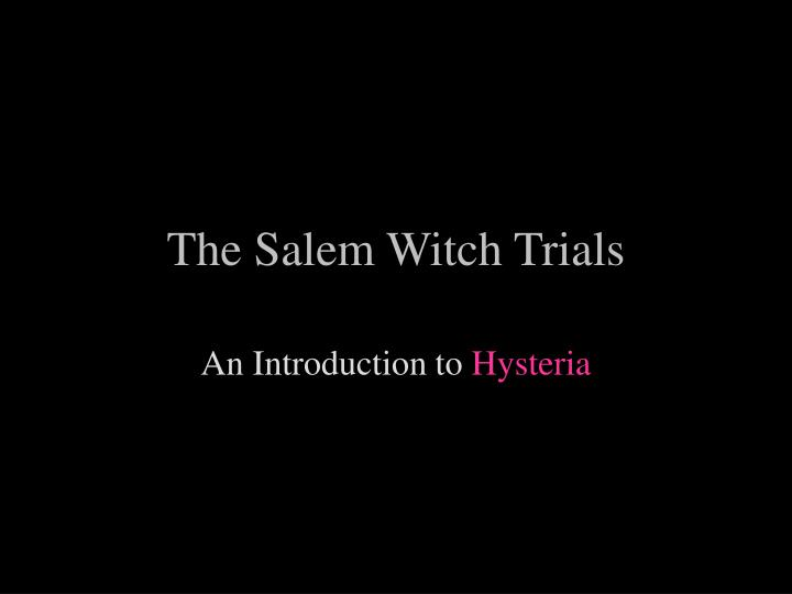 salem witch trials hysteria The salem witch trials started in the spring of 1692 in salem, massachusetts after two girls accused women of being witches, fear, paranoia, and hysteria snowballed into a societal nightmare many were brought before judges and sentenced to death with little to no evidence against them except for the baseless testimony of others.