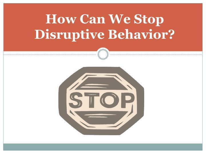 How Can We Stop       Disruptive Behavior?