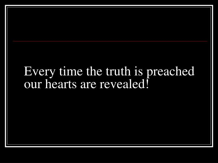 Every time the truth is preached our hearts are revealed!