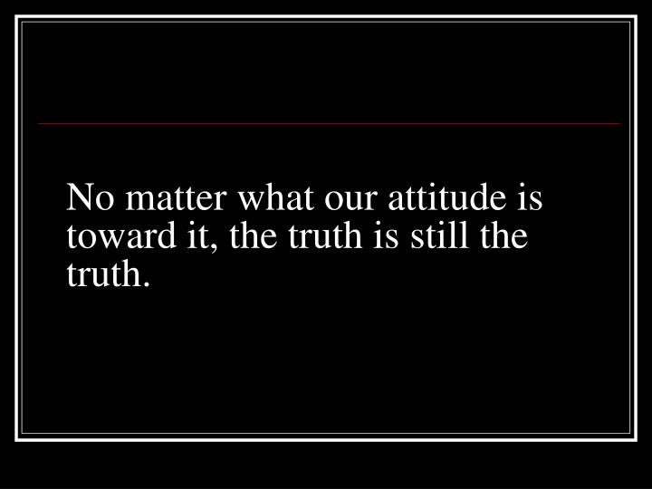 No matter what our attitude is toward it, the truth is still the truth.