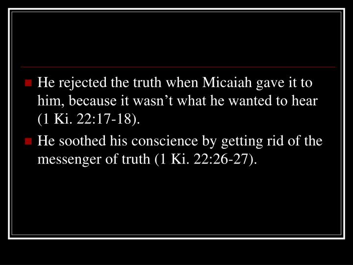 He rejected the truth when Micaiah gave it to him, because it wasn't what he wanted to hear  (1 Ki. 22:17-18).