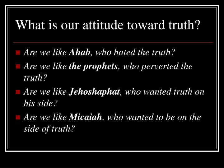 What is our attitude toward truth?