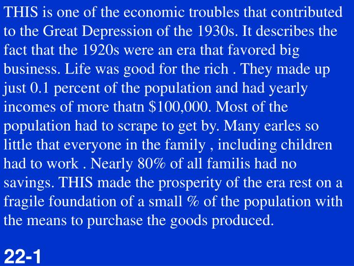 THIS is one of the economic troubles that contributed to the Great Depression of the 1930s. It describes the fact that the 1920s were an era that favored big business. Life was good for the rich . They made up just 0.1 percent of the population and had yearly incomes of more thatn $100,000. Most of the population had to scrape to get by. Many earles so little that everyone in the family , including children had to work . Nearly 80% of all familis had no savings. THIS made the prosperity of the era rest on a fragile foundation of a small % of the population with the means to purchase the goods produced.