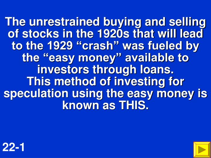 "The unrestrained buying and selling of stocks in the 1920s that will lead to the 1929 ""crash"" was fueled by the ""easy money"" available to investors through loans."
