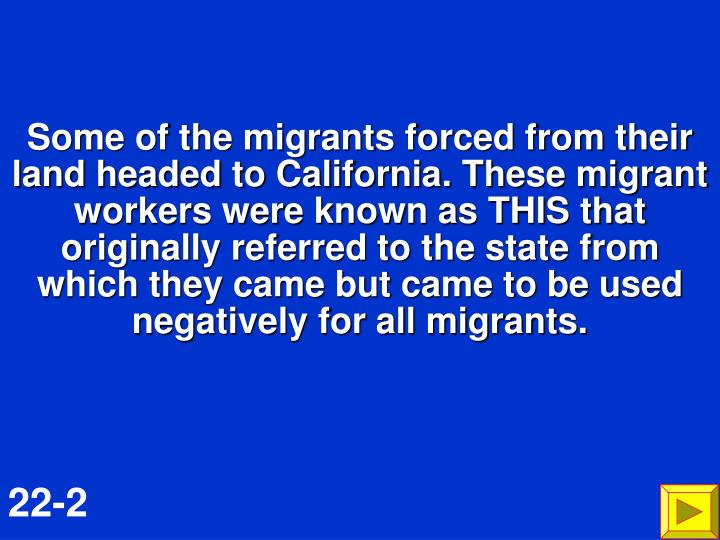 Some of the migrants forced from their land headed to California. These migrant workers were known as THIS that originally referred to the state from which they came but came to be used negatively for all migrants.