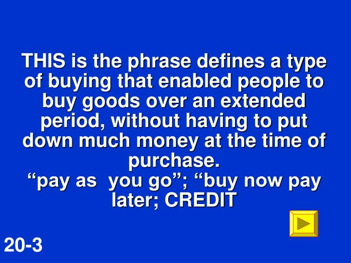 THIS is the phrase defines a type of buying that enabled people to buy goods over an extended period, without having to put down much money at the time of purchase.