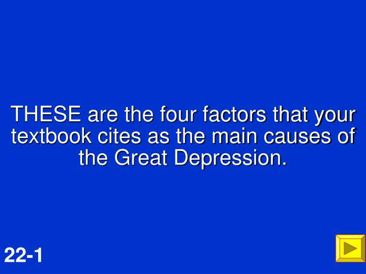 THESE are the four factors that your textbook cites as the main causes of the Great Depression.