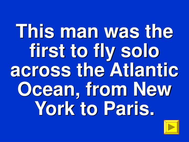 This man was the first to fly solo across the Atlantic Ocean, from New York to Paris.