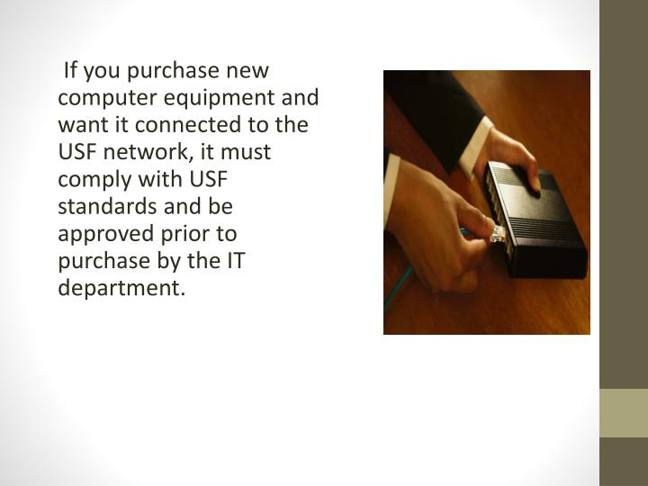 If you purchase new computer equipment and want it connected to the USF network, it must comply with USF standards and be approved prior to purchase by the IT department.