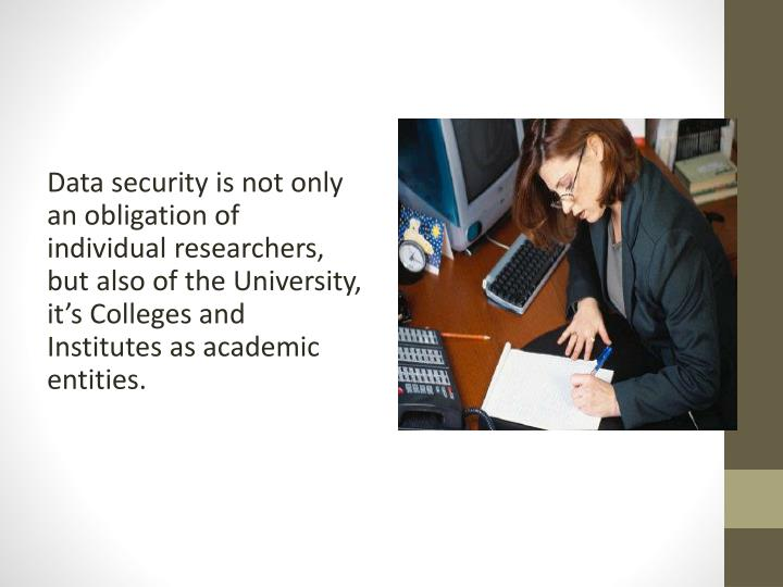 Data security is not only an obligation of individual researchers, but also of the University, it's Colleges and Institutes as academic entities.