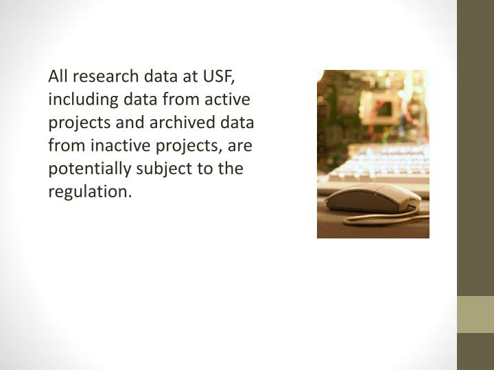 All research data at USF, including data from active projects and archived data from inactive projects, are potentially subject to the regulation.