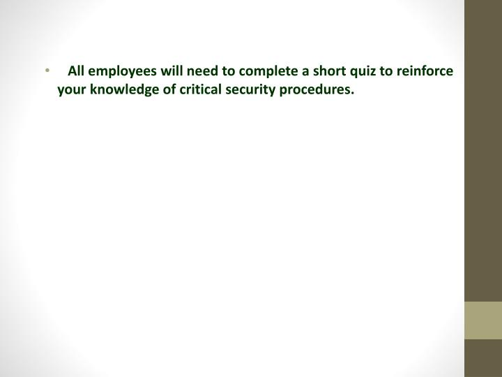 All employees will need to complete a short quiz to reinforce your knowledge of critical security procedures.