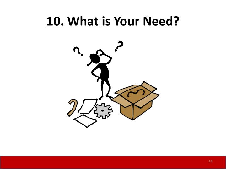 10. What is Your Need?