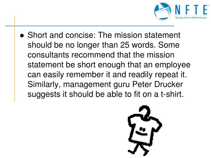 Short and concise: The mission statement should be no longer than 25 words. Some consultants recommend that the mission statement be short enough that an employee can easily remember it and readily repeat it. Similarly, management guru Peter