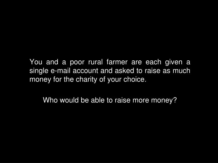 You and a poor rural farmer are each given a single e-mail account and asked to raise as much money for the charity of your choice.