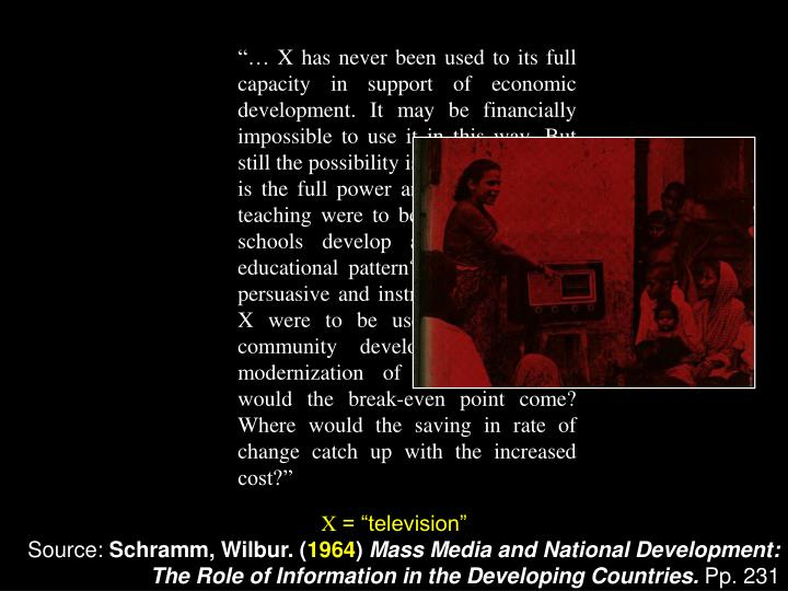 """""""… X has never been used to its full capacity in support of economic development. It may be financially impossible to use it in this way. But still the possibility is tantalizing: What is the full power and vividness of X teaching were to be used to help the schools develop a country's new educational pattern? What if the full persuasive and instructional power of X were to be used in support of community development and the modernization of farming? Where would the break-even point come? Where would the saving in rate of change catch up with the increased cost?"""""""