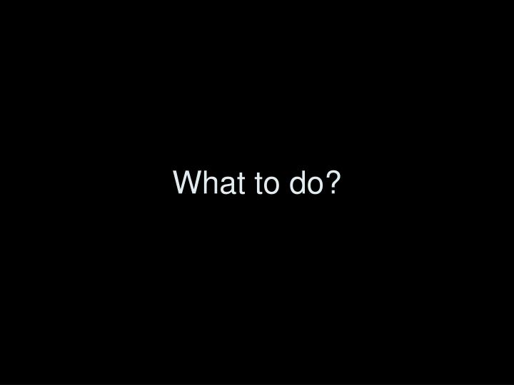 What to do?