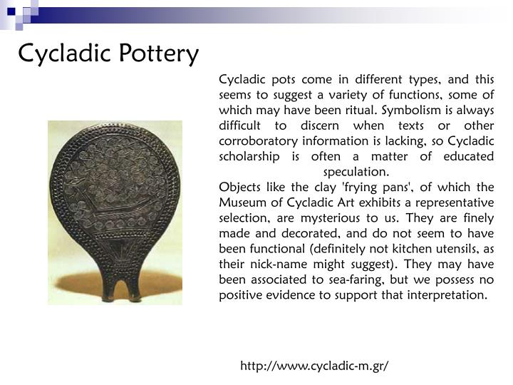 Cycladic pots come in different types, and this seems to suggest a variety of functions, some of which may have been ritual. Symbolism is always difficult to discern when texts or other corroboratory information is lacking, so Cycladic scholarship is often a matter of educated speculation.